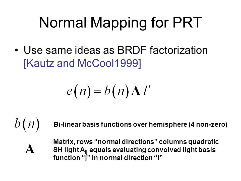 Normal Mapping for PRT Use same ideas as BRDF factorization [Kautz and McCool1999]